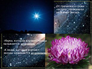 -Наука, которая изучает звезды называется- астрономия. -А люди, которые изуча