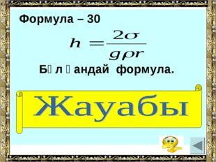 Формула – 30 Бұл қандай формула. (Қылтүтіктің көтерілу биіктігі)