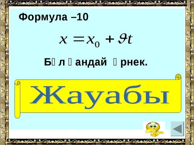Формула –10 Бұл қандай өрнек. ( қозғалыс заңы)