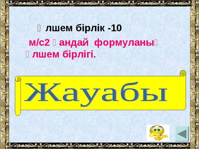 Өлшем бірлік -10 м/c2 қандай формуланың өлшем бірлігі. (үдеу)