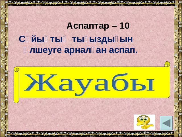 Аспаптар – 10 Сұйықтың тығыздығын өлшеуге арналған аспап. (Ареометр).