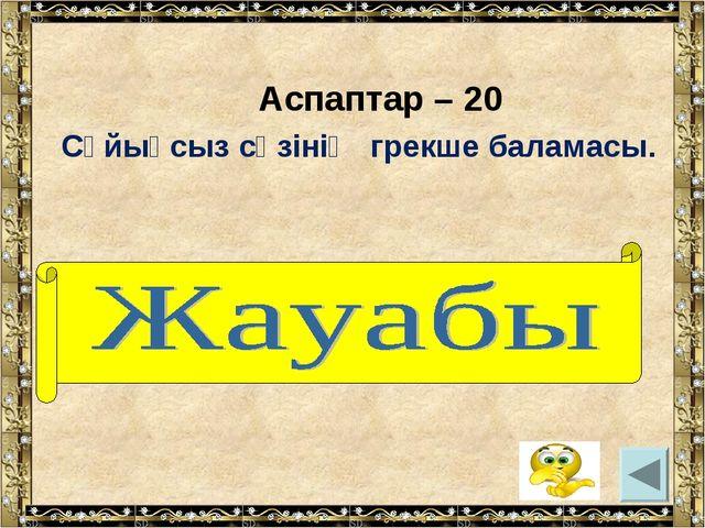 Аспаптар – 20 Сұйықсыз сөзінің грекше баламасы. (анероид)