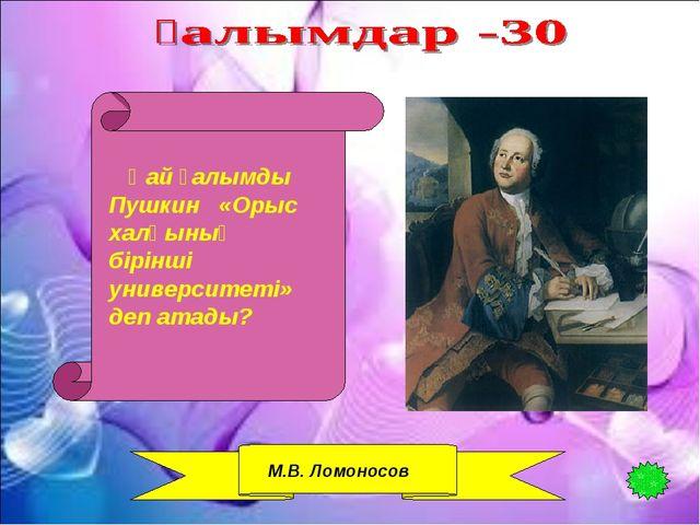 Қай ғалымды Пушкин «Орыс халқының бірінші университеті» деп атады? М.В. Ломо...