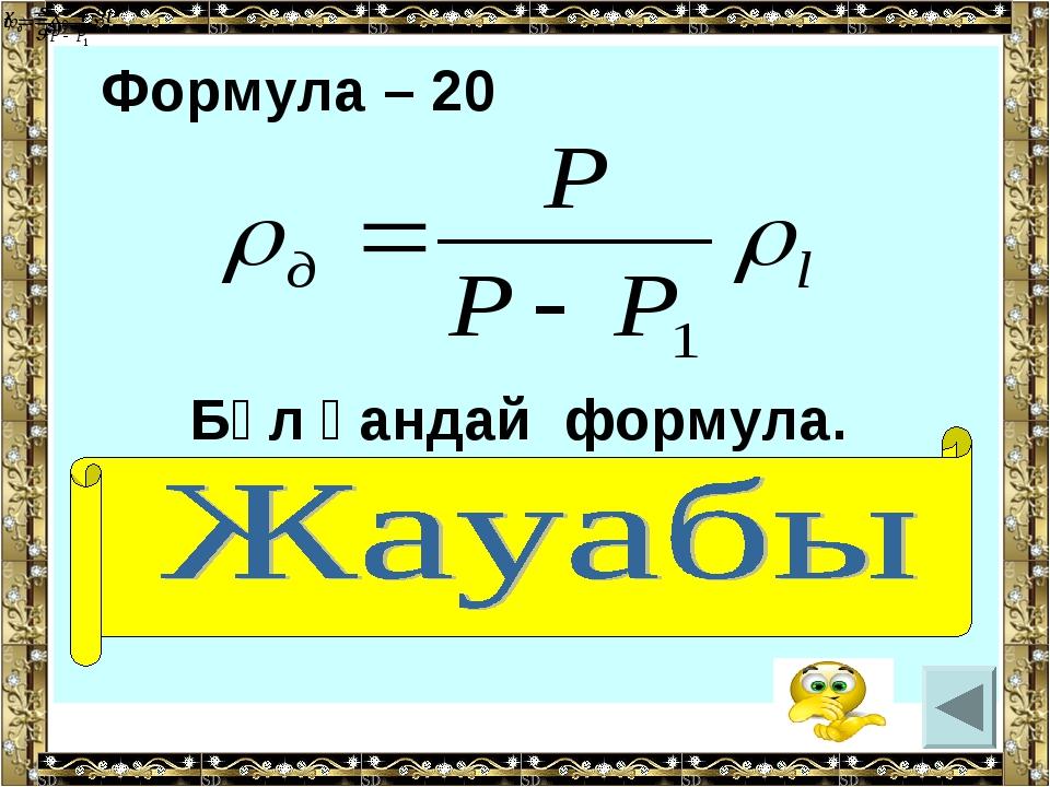 Формула – 20 Бұл қандай формула. (дененің тығыздығы)