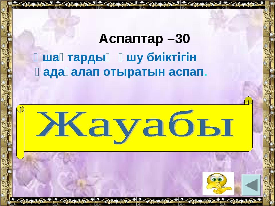 Аспаптар –30 Ұшақтардың ұшу биіктігін қадағалап отыратын аспап. (альтиметр)