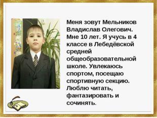 Меня зовут Мельников Владислав Олегович. Мне 10 лет. Я учусь в 4 классе в Леб