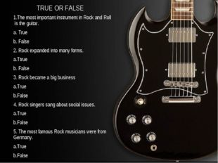 TRUE OR FALSE 1.The most important instrument in Rock and Roll is the guitar.