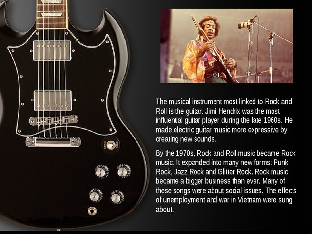 The musical instrument most linked to Rock and Roll is the guitar. Jimi Hendr...