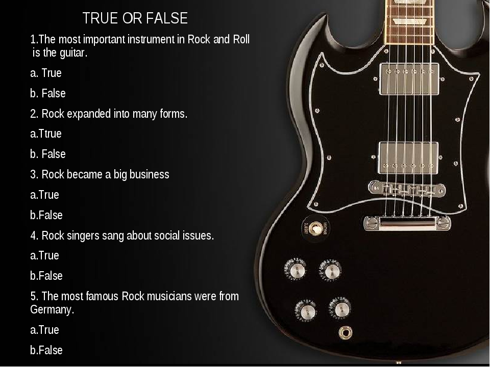 TRUE OR FALSE 1.The most important instrument in Rock and Roll is the guitar....