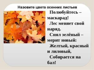 Назовите цвета осенних листьев Полюбуйтесь – маскарад! Лес меняет свой наряд.