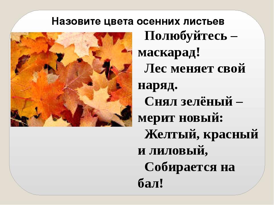 Назовите цвета осенних листьев Полюбуйтесь – маскарад! Лес меняет свой наряд....