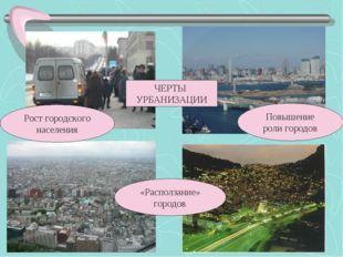 Рост городского населения «Расползание» городов Повышение роли городов ЧЕРТЫ