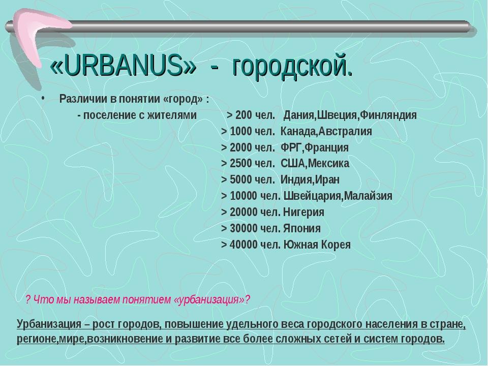 «URBANUS» - городской. Различии в понятии «город» : - поселение с жителями >...
