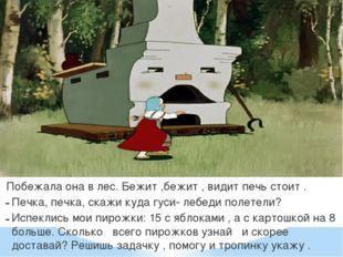 Побежала она в лес. Бежит ,бежит , видит печь стоит . Печка, печка, скажи ку