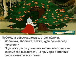 Побежала девочка дальше, стоит яблоня. Яблонька, яблонька, скажи, куда гуси-