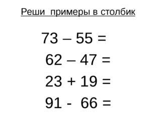 Реши примеры в столбик 73 – 55 = 62 – 47 = 23 + 19 = 91 - 66 =