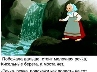 Побежала дальше, стоит молочная речка, Кисельные берега, а моста нет. -Речка