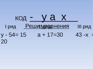 КОД - y а x Реши уравнения I ряд II ряд III ряд у - 54= 15 а + 17=30 43 -х =