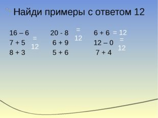 Найди примеры с ответом 12 16 – 6 20 - 8 6 + 6 7 + 5 6 + 9 12 – 0 8 + 3 5 + 6