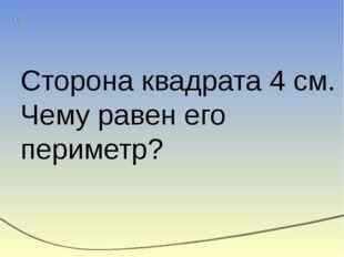 Сторона квадрата 4 см. Чему равен его периметр?