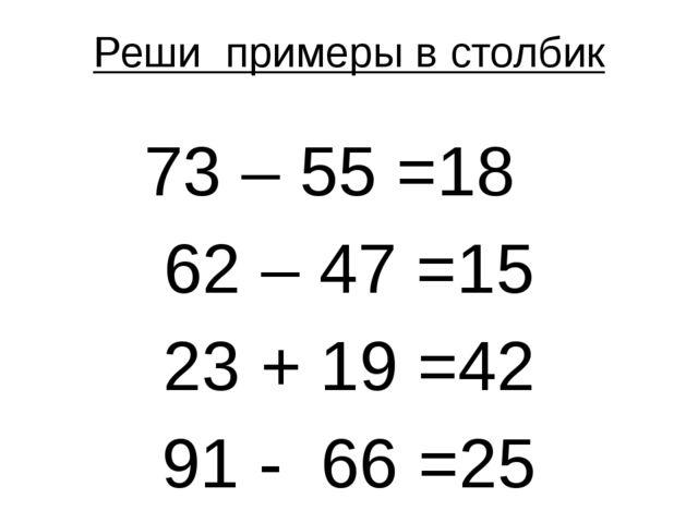 Реши примеры в столбик 73 – 55 =18 62 – 47 =15 23 + 19 =42 91 - 66 =25