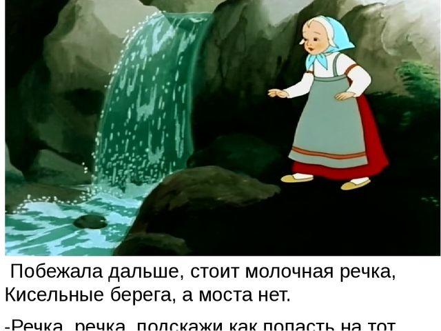 Побежала дальше, стоит молочная речка, Кисельные берега, а моста нет. -Речка...