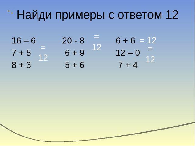 Найди примеры с ответом 12 16 – 6 20 - 8 6 + 6 7 + 5 6 + 9 12 – 0 8 + 3 5 + 6...
