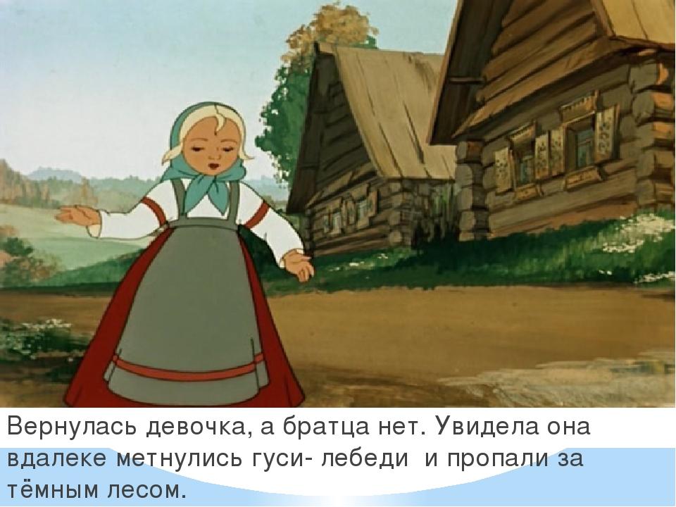 . Вернулась девочка, а братца нет. Увидела она вдалеке метнулись гуси- лебеди...