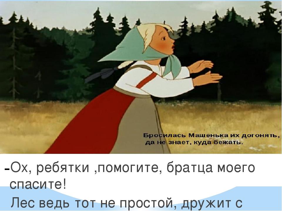 Ох, ребятки ,помогите, братца моего спасите! Лес ведь тот не простой, дружит...