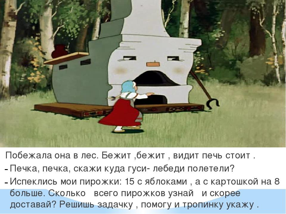 Побежала она в лес. Бежит ,бежит , видит печь стоит . Печка, печка, скажи ку...