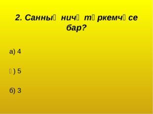 2. Санның ничә төркемчәсе бар? а) 4 ә) 5 б) 3