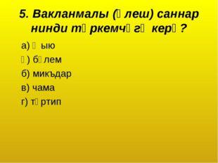 5. Вакланмалы (өлеш) саннар нинди төркемчәгә керә? а) җыю ә) бүлем б) микъдар