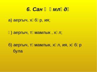 6. Сан җөмләдә а) аергыч, хәбәр, ия; ә) аергыч, тәмамлык , хәл; б) аергыч, тә