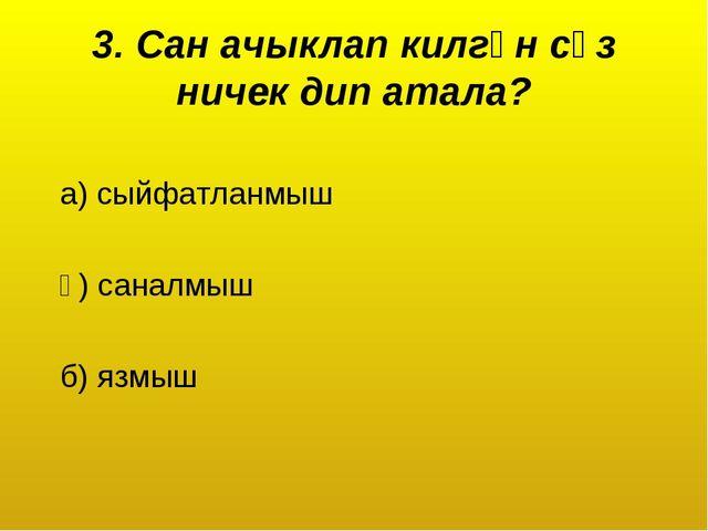 3. Сан ачыклап килгән сүз ничек дип атала? а) сыйфатланмыш ә) саналмыш б) язмыш