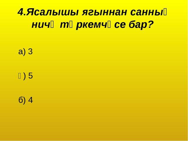 4.Ясалышы ягыннан санның ничә төркемчәсе бар? а) 3 ә) 5 б) 4