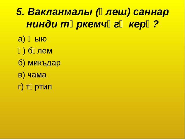 5. Вакланмалы (өлеш) саннар нинди төркемчәгә керә? а) җыю ә) бүлем б) микъдар...