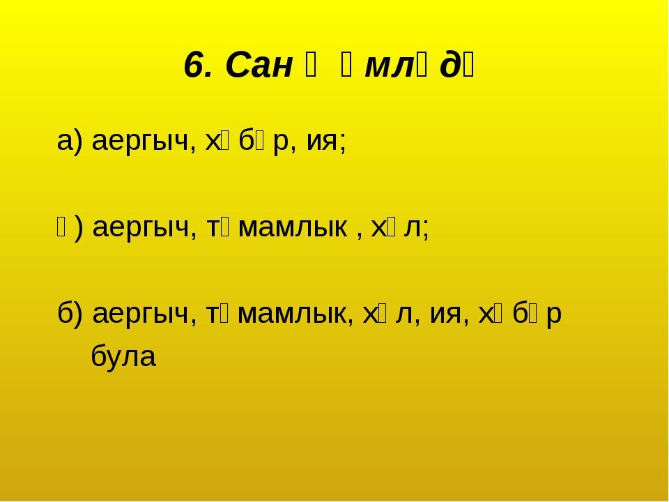 6. Сан җөмләдә а) аергыч, хәбәр, ия; ә) аергыч, тәмамлык , хәл; б) аергыч, тә...