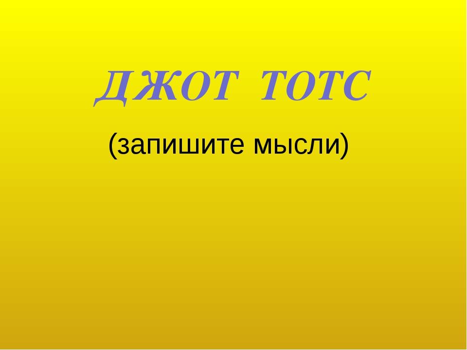 ДЖОТ ТОТС (запишите мысли)