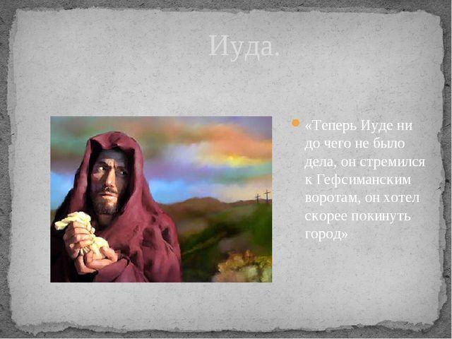 «Теперь Иуде ни до чего не было дела, он стремился к Гефсиманским воротам, он...