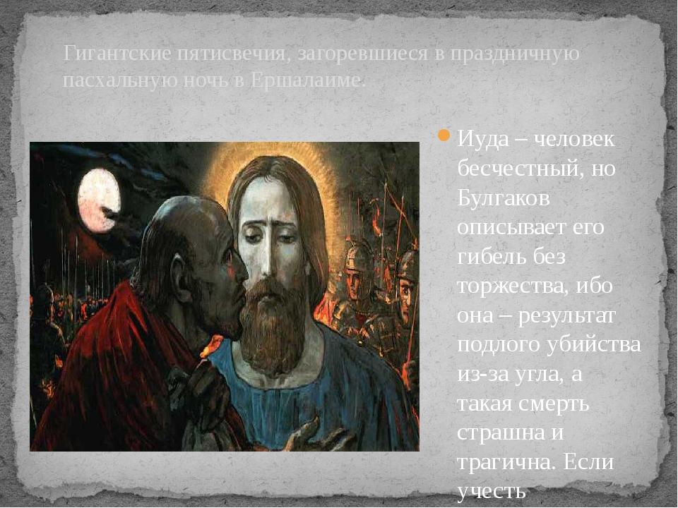 Иуда – человек бесчестный, но Булгаков описывает его гибель без торжества, иб...