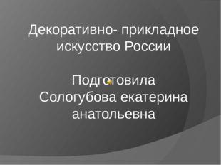 Декоративно- прикладное искусство России Подготовила Сологубова екатерина ана