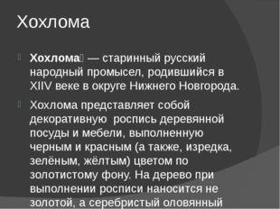 Хохлома Хохлома́— старинный русский народный промысел, родившийся в XIIV век