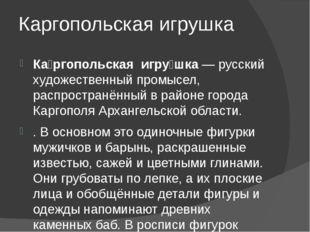 Каргопольская игрушка Ка́ргопольская игру́шка— русский художественный промыс
