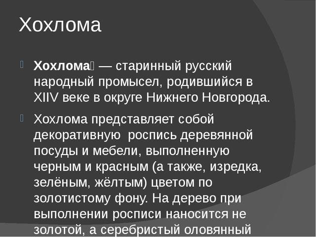 Хохлома Хохлома́— старинный русский народный промысел, родившийся в XIIV век...