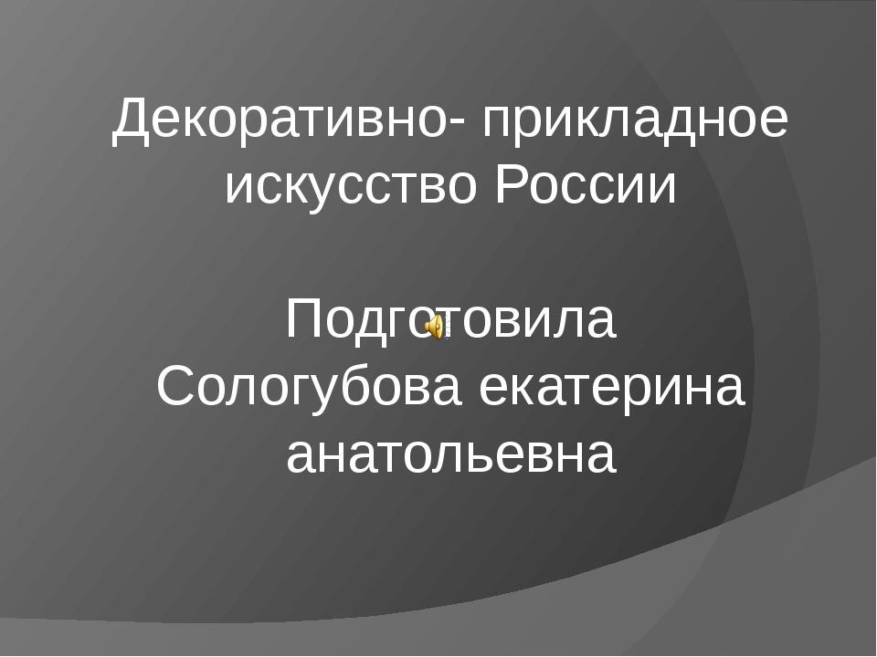 Декоративно- прикладное искусство России Подготовила Сологубова екатерина ана...