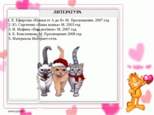 1. Е. Ефирсова «Кошки от А до Я» М. Просвещение. 2007 год 2. Ю. Сергеенко «В