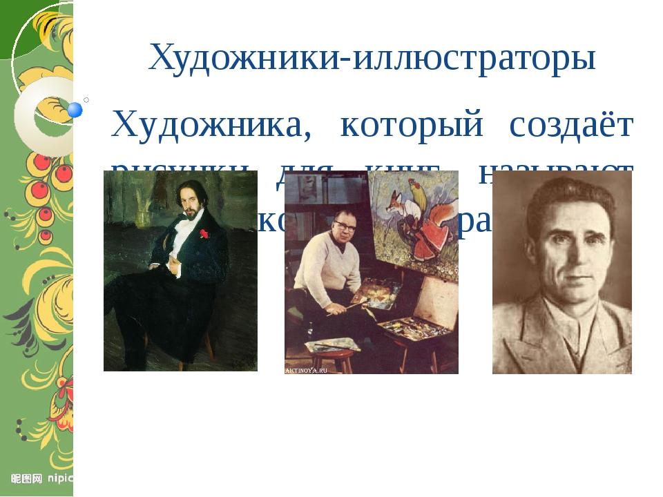 Художники-иллюстраторы Художника, который создаёт рисунки для книг, называют...