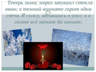 Теперь зима; мороз запушил стекла окон; в темной комнате горит одна свеча.