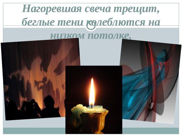 Нагоревшая свеча трещит, беглые тени колеблются на низком потолке,