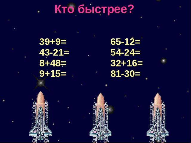 Кто быстрее? 39+9= 43-21= 8+48= 9+15=  65-12= 54-24= 32+16= 81-30=